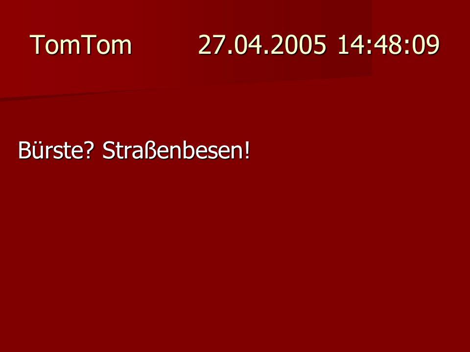 TomTom 27.04.2005 14:48:09 Bürste? Straßenbesen!