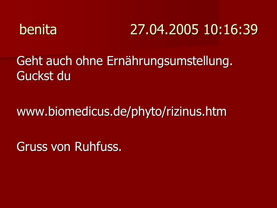 benita 27.04.2005 10:16:39 Geht auch ohne Ernährungsumstellung. Guckst du www.biomedicus.de/phyto/rizinus.htm Gruss von Ruhfuss.