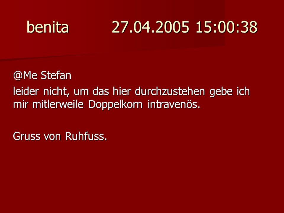 benita 27.04.2005 15:00:38 @Me Stefan leider nicht, um das hier durchzustehen gebe ich mir mitlerweile Doppelkorn intravenös. Gruss von Ruhfuss.