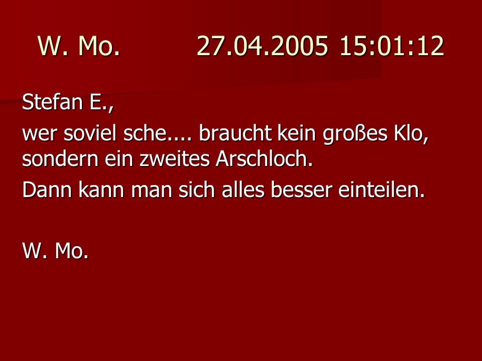 W. Mo. 27.04.2005 15:01:12 Stefan E., wer soviel sche.... braucht kein großes Klo, sondern ein zweites Arschloch. Dann kann man sich alles besser eint