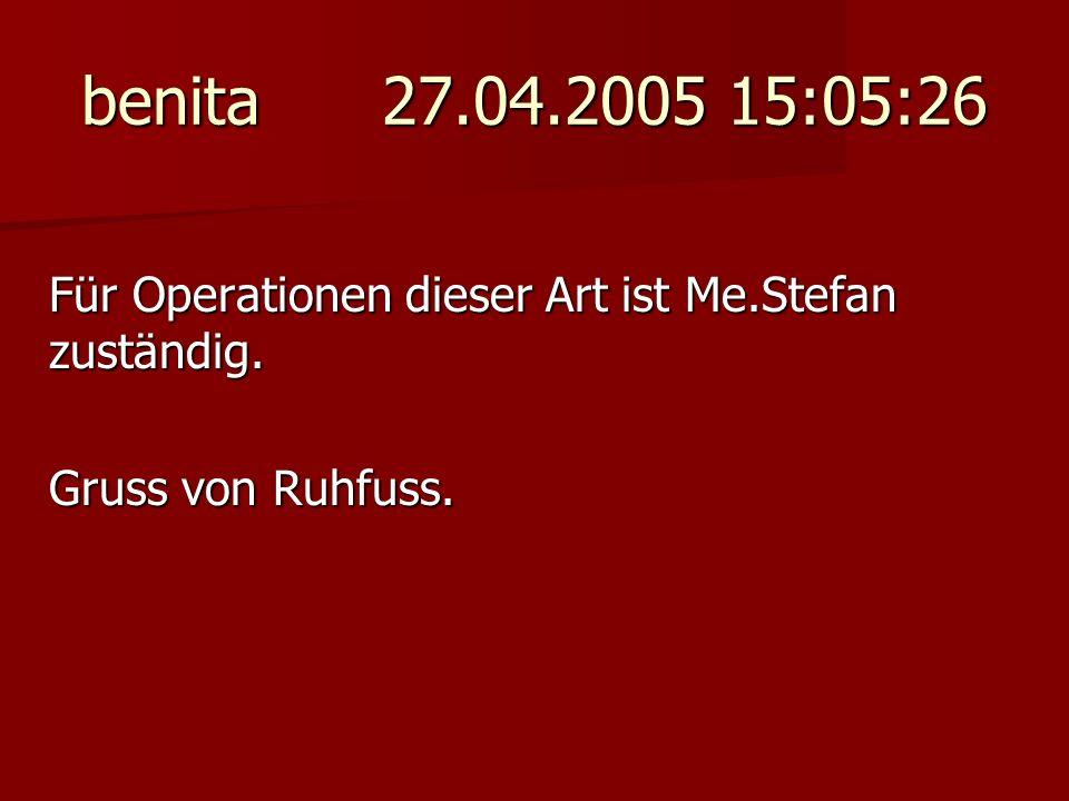 benita 27.04.2005 15:05:26 Für Operationen dieser Art ist Me.Stefan zuständig. Gruss von Ruhfuss.