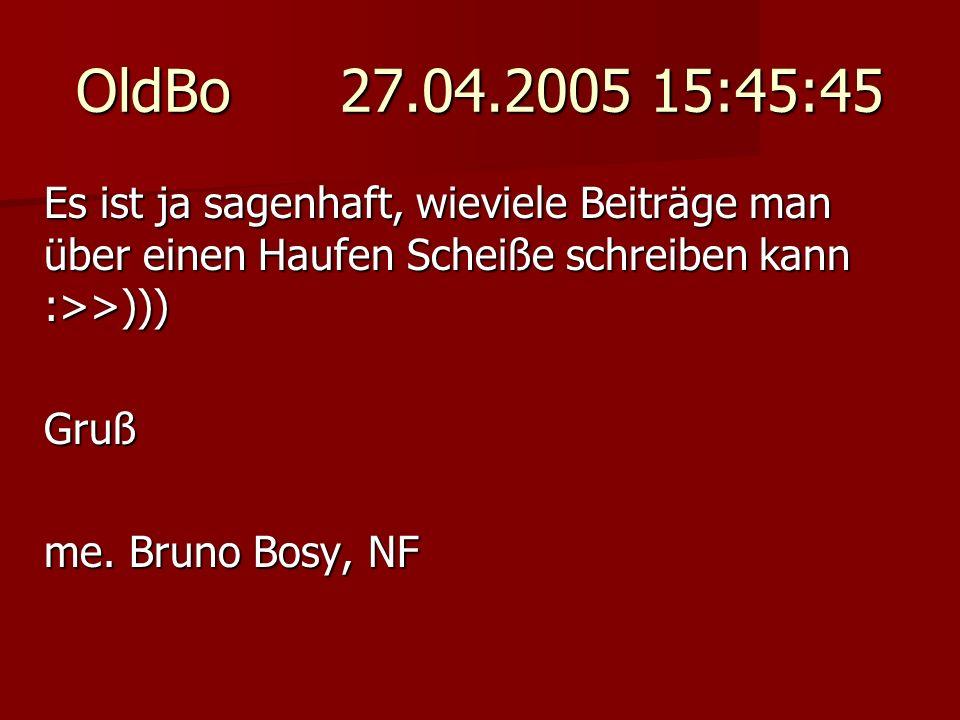 OldBo 27.04.2005 15:45:45 Es ist ja sagenhaft, wieviele Beiträge man über einen Haufen Scheiße schreiben kann :>>))) Gruß me. Bruno Bosy, NF