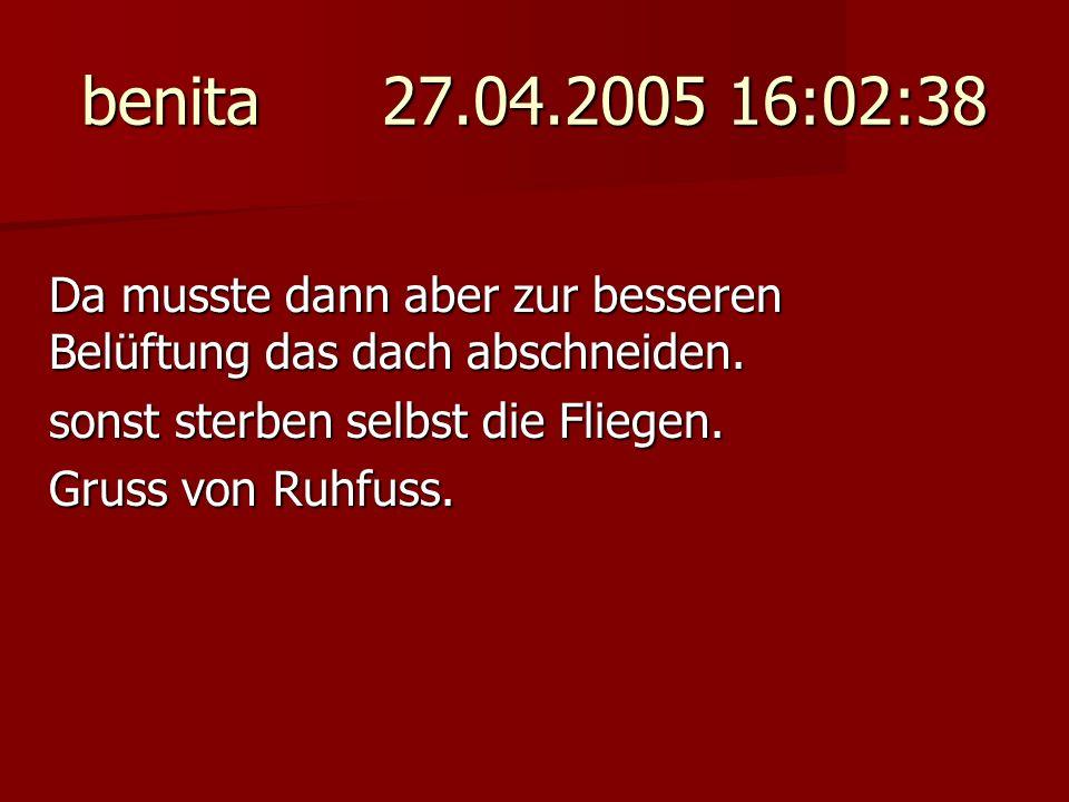 benita 27.04.2005 16:02:38 Da musste dann aber zur besseren Belüftung das dach abschneiden. sonst sterben selbst die Fliegen. Gruss von Ruhfuss.