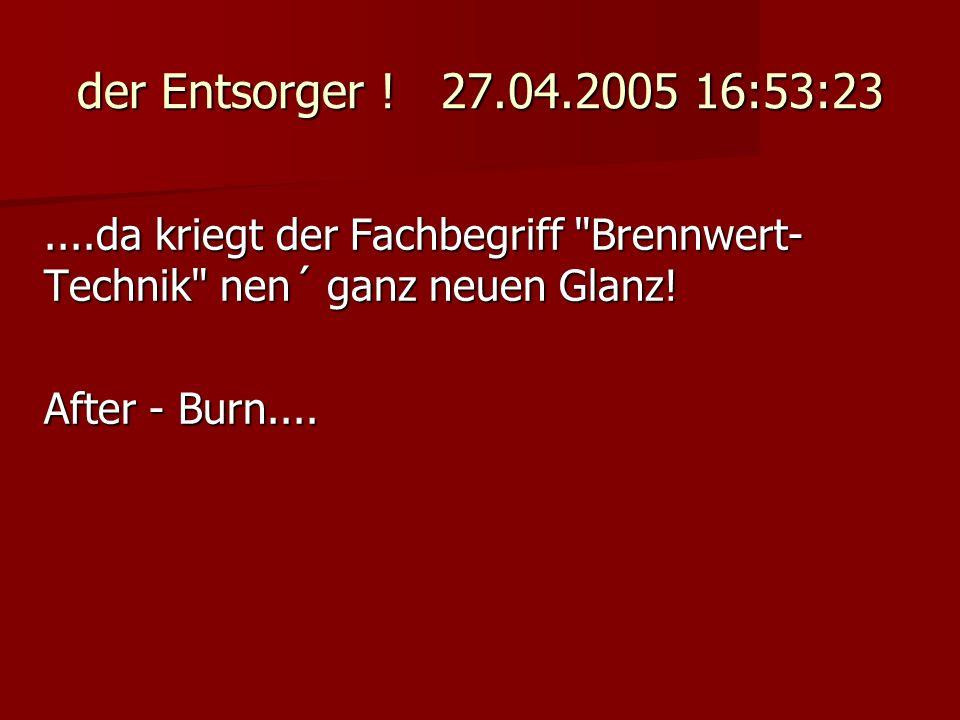 der Entsorger ! 27.04.2005 16:53:23....da kriegt der Fachbegriff