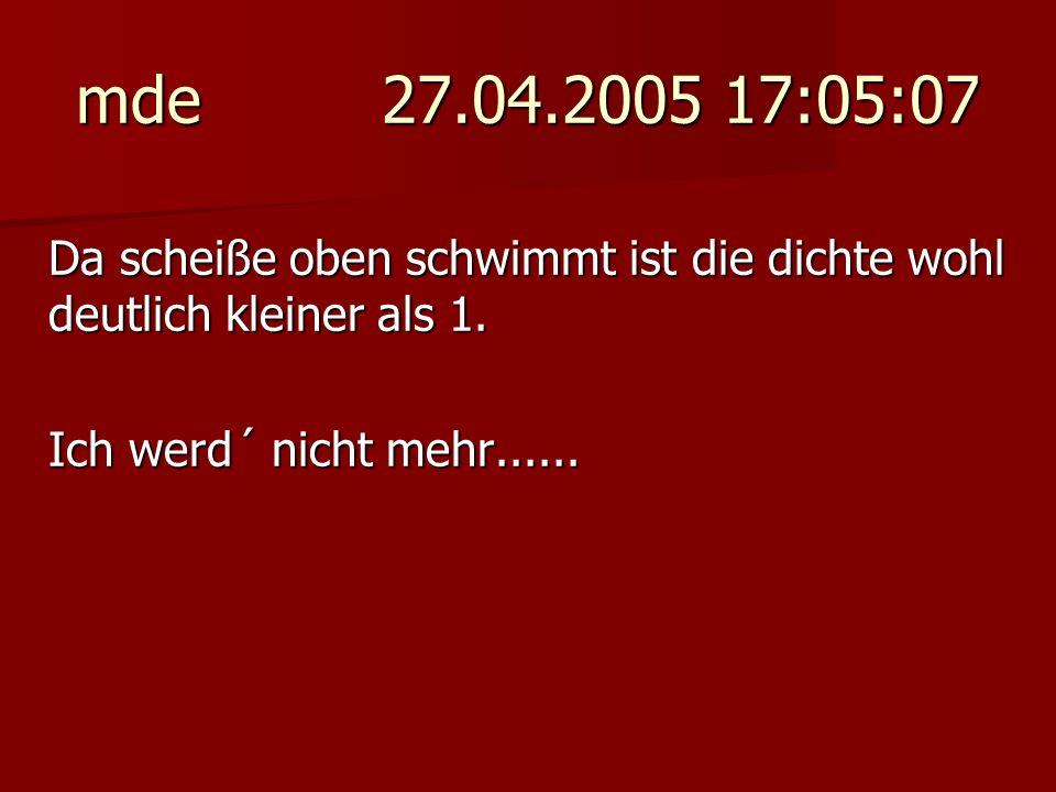mde 27.04.2005 17:05:07 Da scheiße oben schwimmt ist die dichte wohl deutlich kleiner als 1. Ich werd´ nicht mehr......