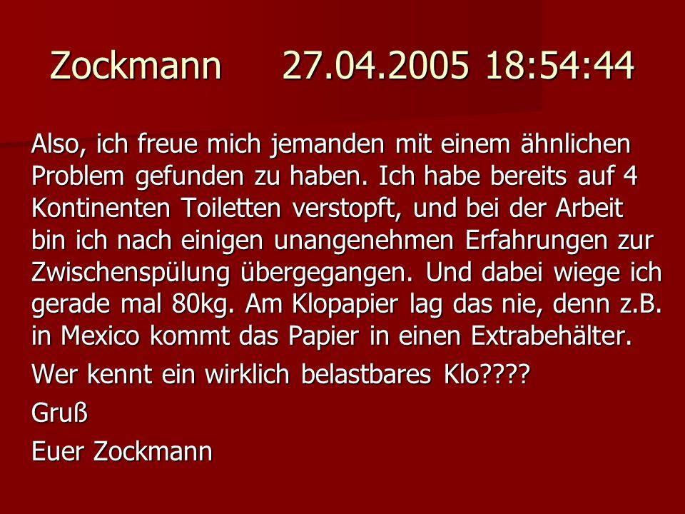 Zockmann 27.04.2005 18:54:44 Also, ich freue mich jemanden mit einem ähnlichen Problem gefunden zu haben. Ich habe bereits auf 4 Kontinenten Toiletten