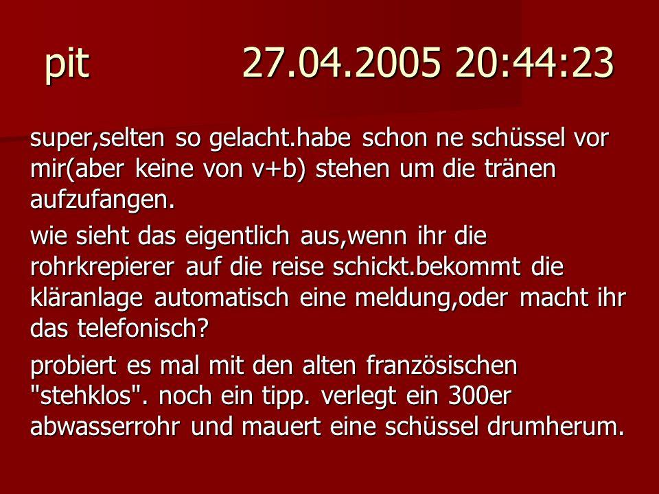 pit 27.04.2005 20:44:23 super,selten so gelacht.habe schon ne schüssel vor mir(aber keine von v+b) stehen um die tränen aufzufangen. wie sieht das eig