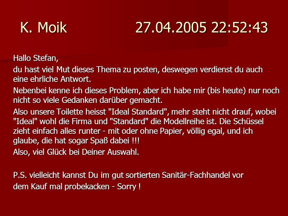 K. Moik 27.04.2005 22:52:43 Hallo Stefan, du hast viel Mut dieses Thema zu posten, deswegen verdienst du auch eine ehrliche Antwort. Nebenbei kenne ic