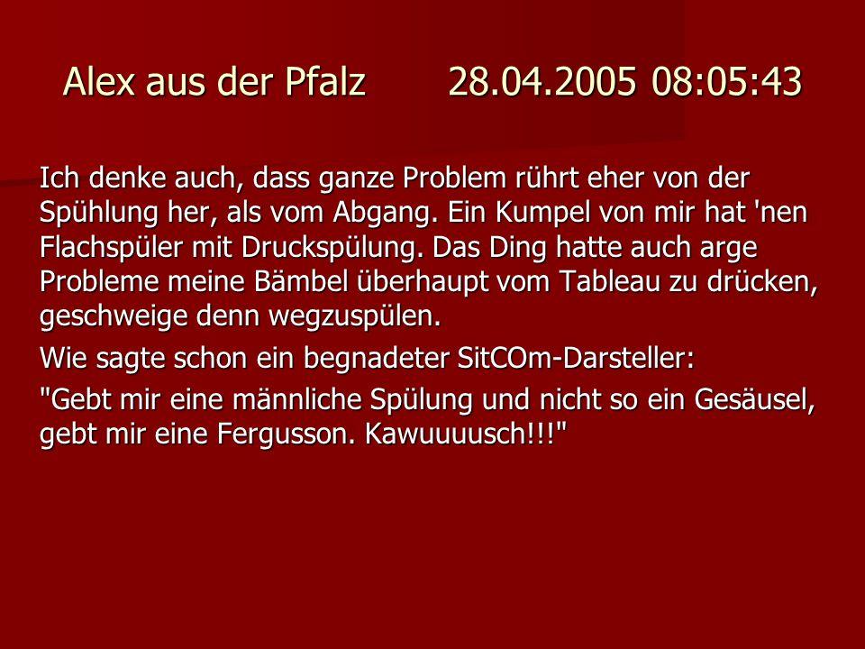 Alex aus der Pfalz 28.04.2005 08:05:43 Ich denke auch, dass ganze Problem rührt eher von der Spühlung her, als vom Abgang. Ein Kumpel von mir hat 'nen