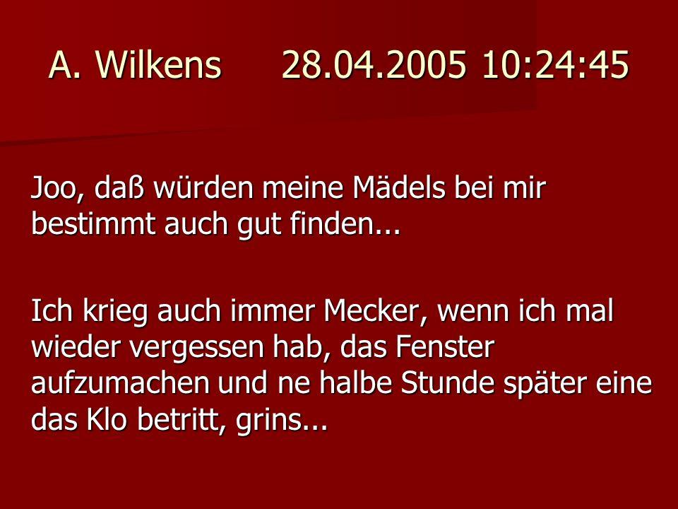 A. Wilkens 28.04.2005 10:24:45 Joo, daß würden meine Mädels bei mir bestimmt auch gut finden... Ich krieg auch immer Mecker, wenn ich mal wieder verge