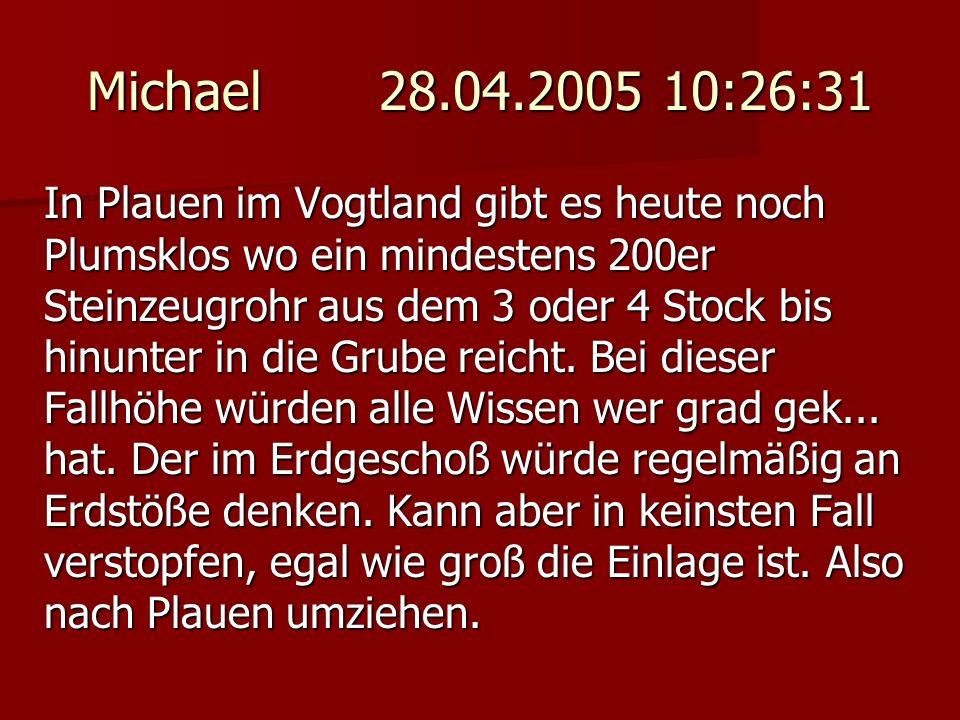 Michael 28.04.2005 10:26:31 In Plauen im Vogtland gibt es heute noch Plumsklos wo ein mindestens 200er Steinzeugrohr aus dem 3 oder 4 Stock bis hinunt