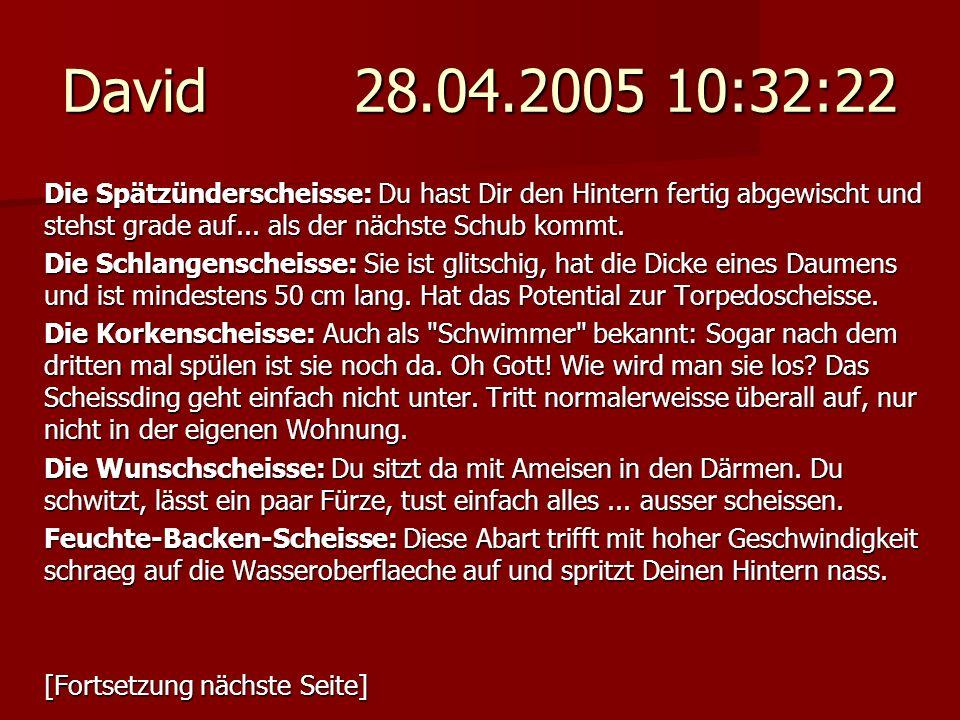 David 28.04.2005 10:32:22 Die Spätzünderscheisse: Du hast Dir den Hintern fertig abgewischt und stehst grade auf... als der nächste Schub kommt. Die S
