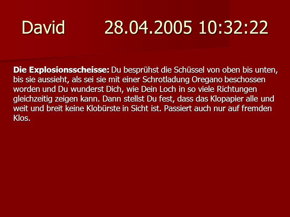 David 28.04.2005 10:32:22 Die Explosionsscheisse: Du besprühst die Schüssel von oben bis unten, bis sie aussieht, als sei sie mit einer Schrotladung O