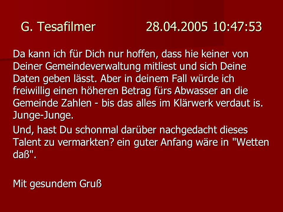 G. Tesafilmer 28.04.2005 10:47:53 Da kann ich für Dich nur hoffen, dass hie keiner von Deiner Gemeindeverwaltung mitliest und sich Deine Daten geben l
