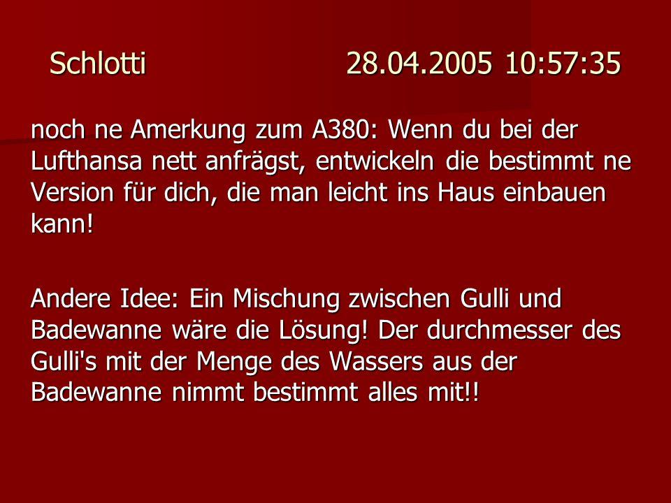 Schlotti 28.04.2005 10:57:35 noch ne Amerkung zum A380: Wenn du bei der Lufthansa nett anfrägst, entwickeln die bestimmt ne Version für dich, die man