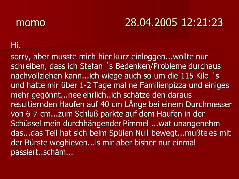 momo 28.04.2005 12:21:23 Hi, sorry, aber musste mich hier kurz einloggen...wollte nur schreiben, dass ich Stefan ´s Bedenken/Probleme durchaus nachvol