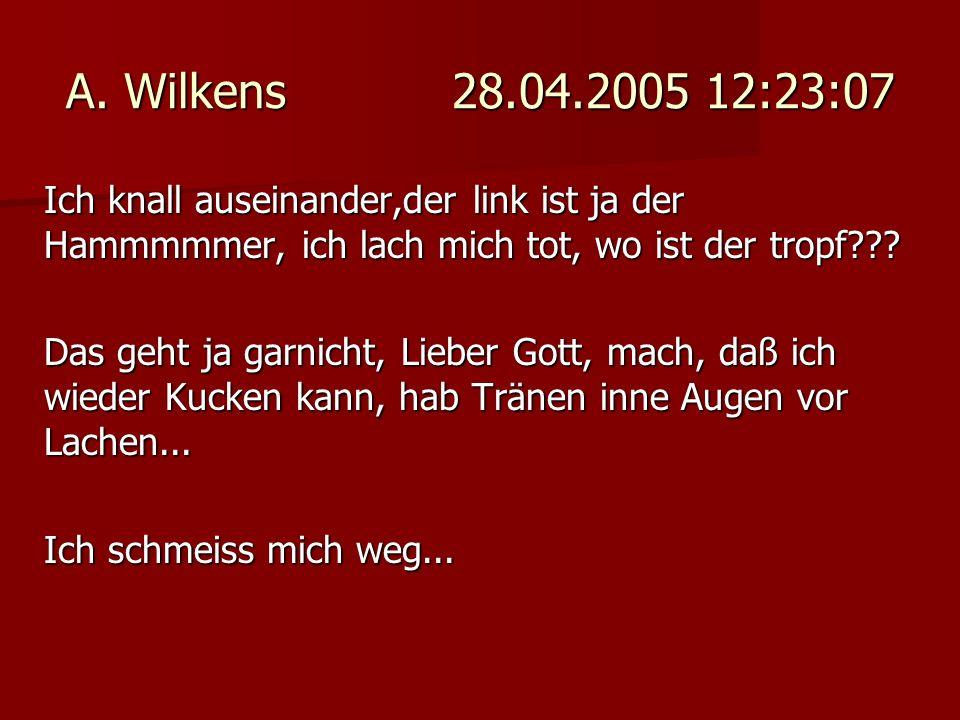A. Wilkens 28.04.2005 12:23:07 Ich knall auseinander,der link ist ja der Hammmmmer, ich lach mich tot, wo ist der tropf??? Das geht ja garnicht, Liebe