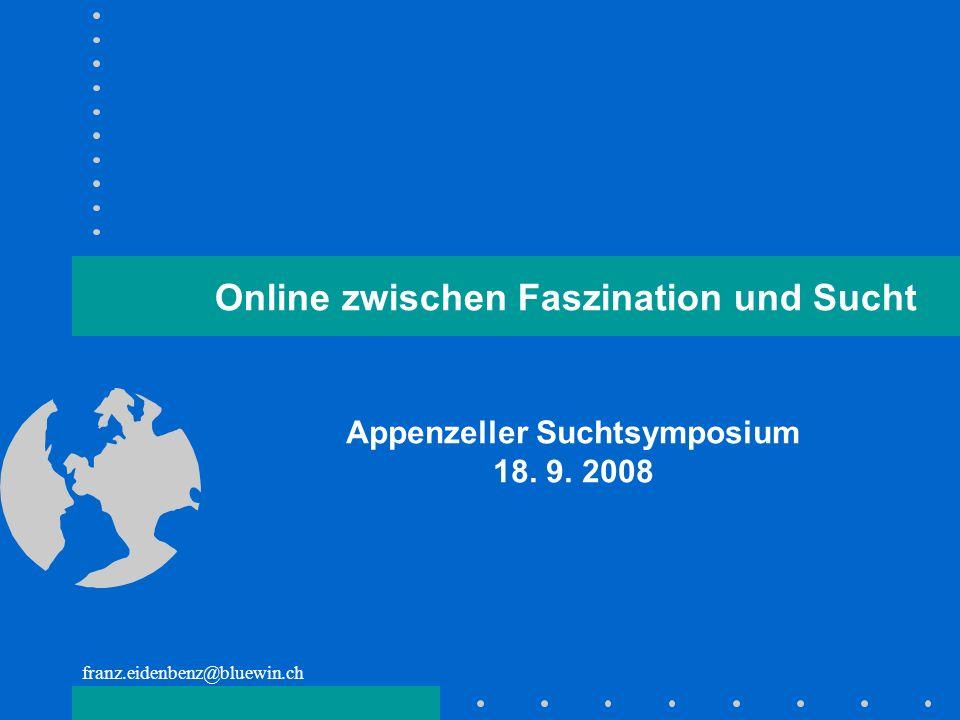 franz.eidenbenz@bluewin.ch Appenzeller Suchtsymposium 18. 9. 2008 Online zwischen Faszination und Sucht
