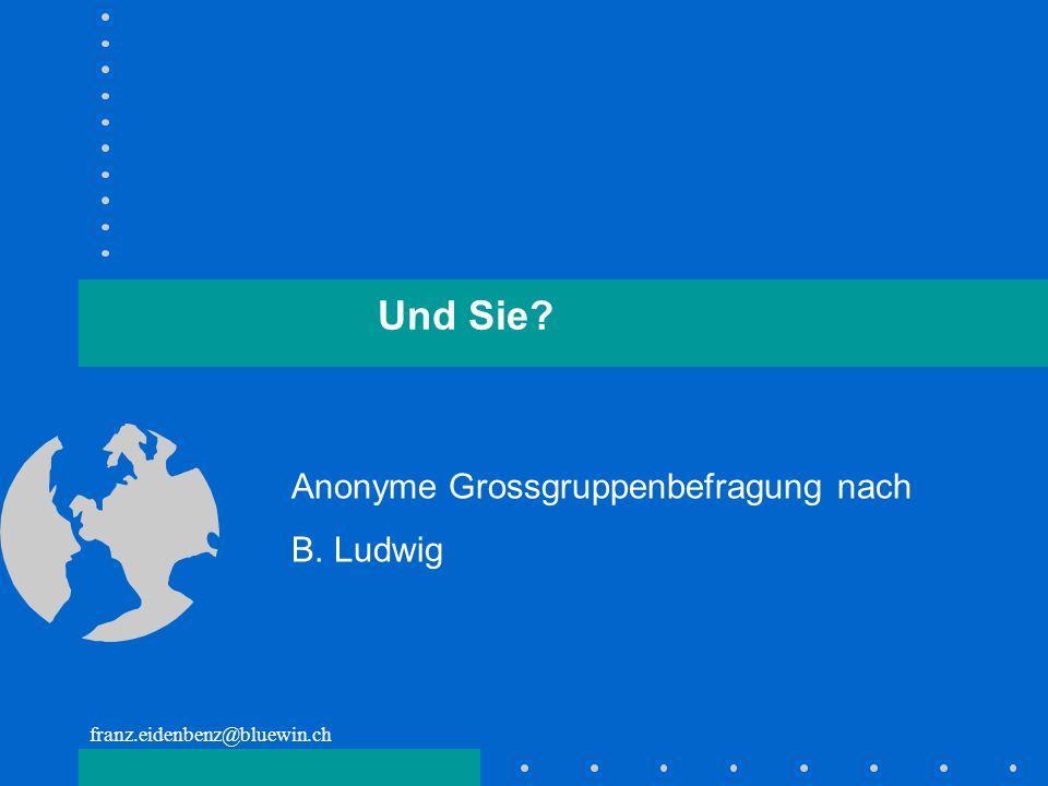 franz.eidenbenz@bluewin.ch Und Sie? Anonyme Grossgruppenbefragung nach B. Ludwig
