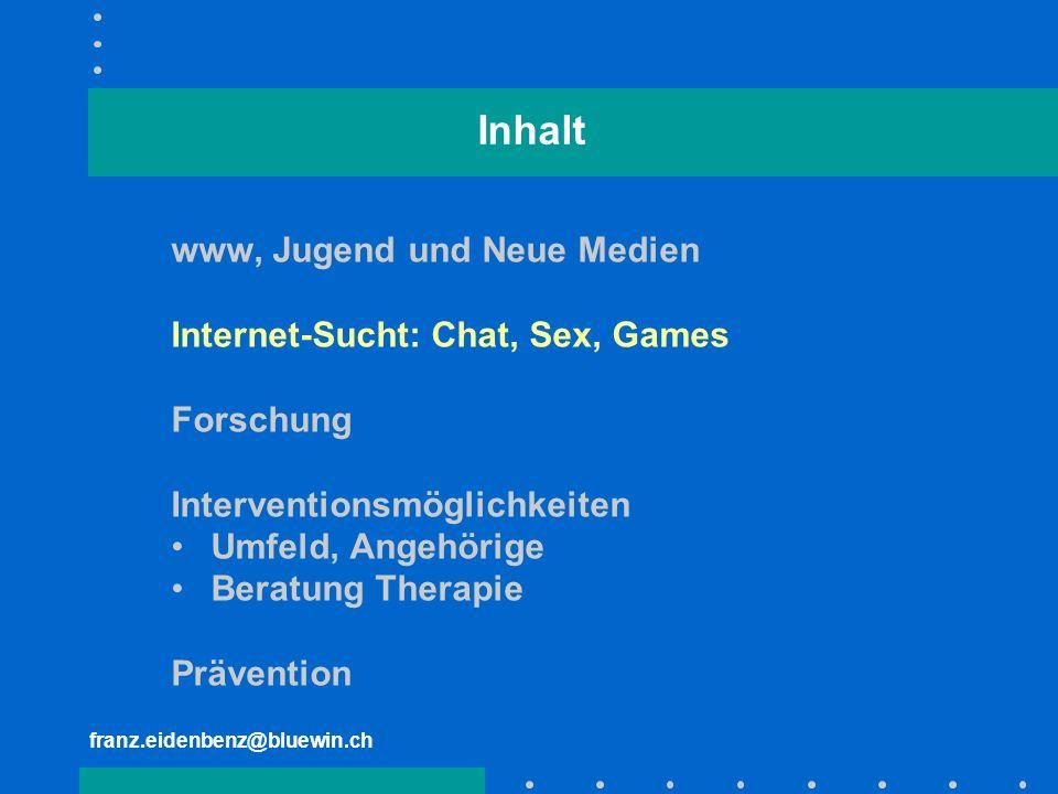 franz.eidenbenz@bluewin.ch Inhalt www, Jugend und Neue Medien Internet-Sucht: Chat, Sex, Games Forschung Interventionsmöglichkeiten Umfeld, Angehörige