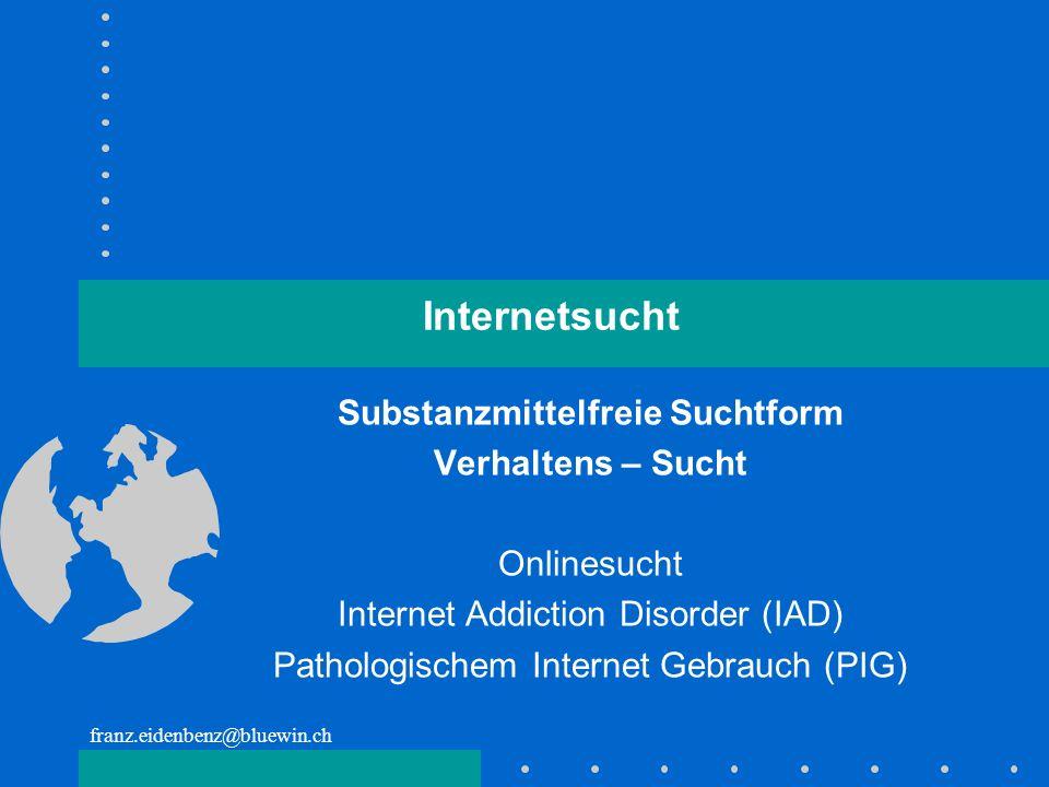 franz.eidenbenz@bluewin.ch Internetsucht Substanzmittelfreie Suchtform Verhaltens – Sucht Onlinesucht Internet Addiction Disorder (IAD) Pathologischem