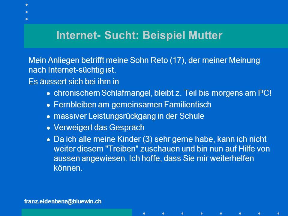 franz.eidenbenz@bluewin.ch Internet- Sucht: Beispiel Mutter Mein Anliegen betrifft meine Sohn Reto (17), der meiner Meinung nach Internet-süchtig ist.