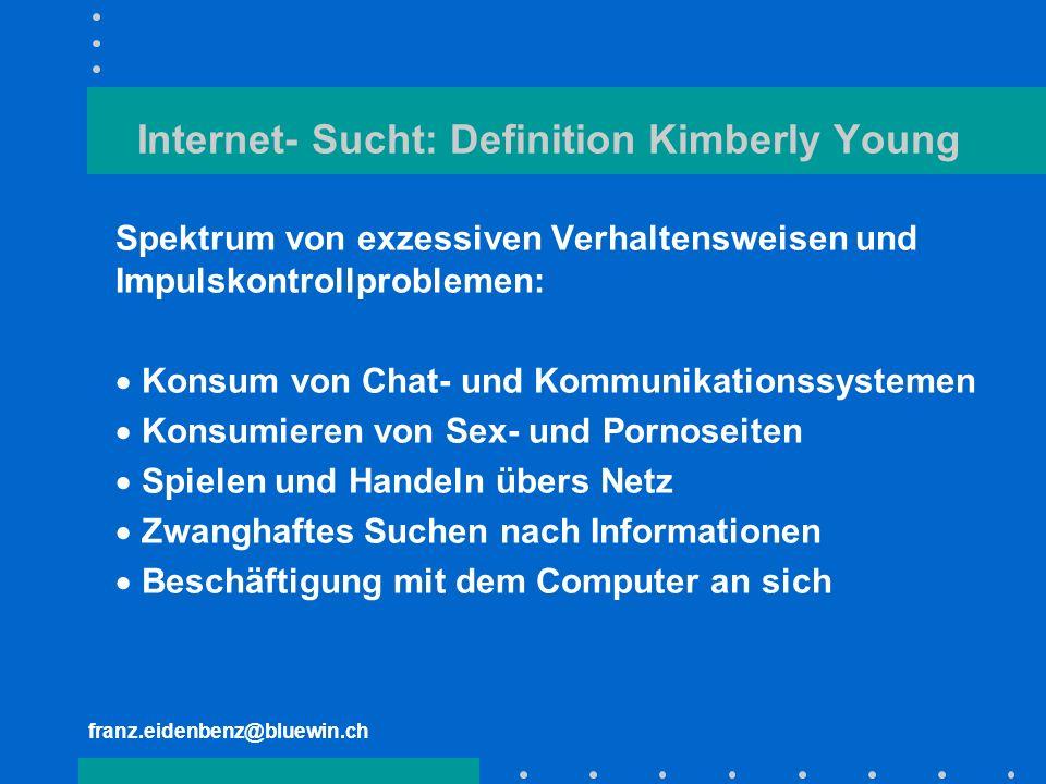 franz.eidenbenz@bluewin.ch Internet- Sucht: Definition Kimberly Young Spektrum von exzessiven Verhaltensweisen und Impulskontrollproblemen: Konsum von