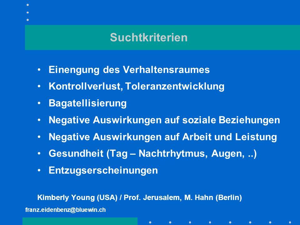 franz.eidenbenz@bluewin.ch Suchtkriterien Einengung des Verhaltensraumes Kontrollverlust, Toleranzentwicklung Bagatellisierung Negative Auswirkungen a