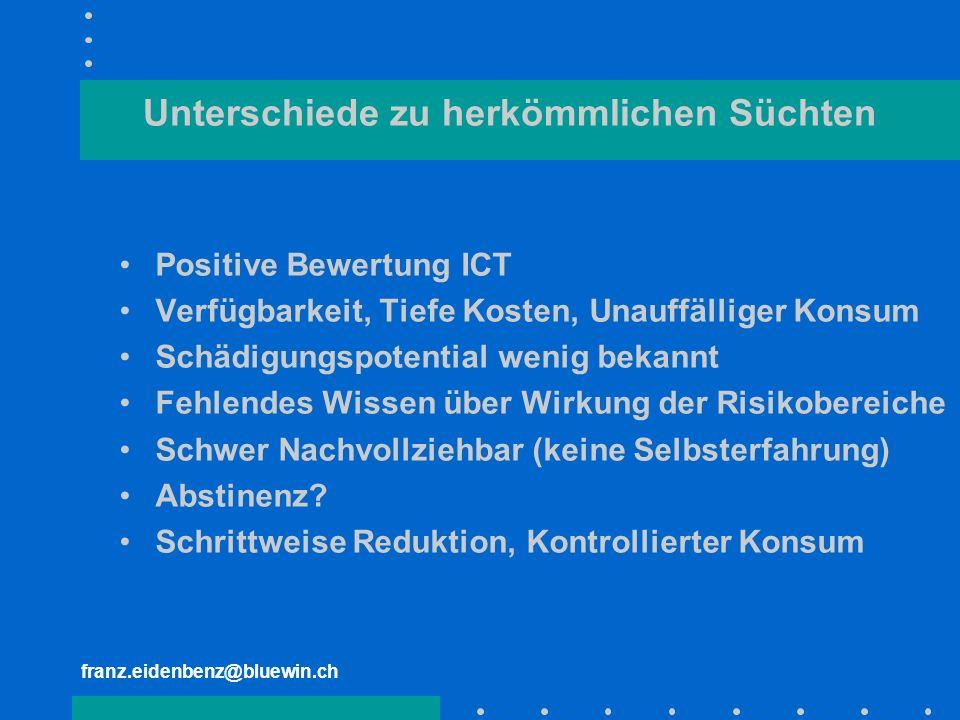 franz.eidenbenz@bluewin.ch Unterschiede zu herkömmlichen Süchten Positive Bewertung ICT Verfügbarkeit, Tiefe Kosten, Unauffälliger Konsum Schädigungsp