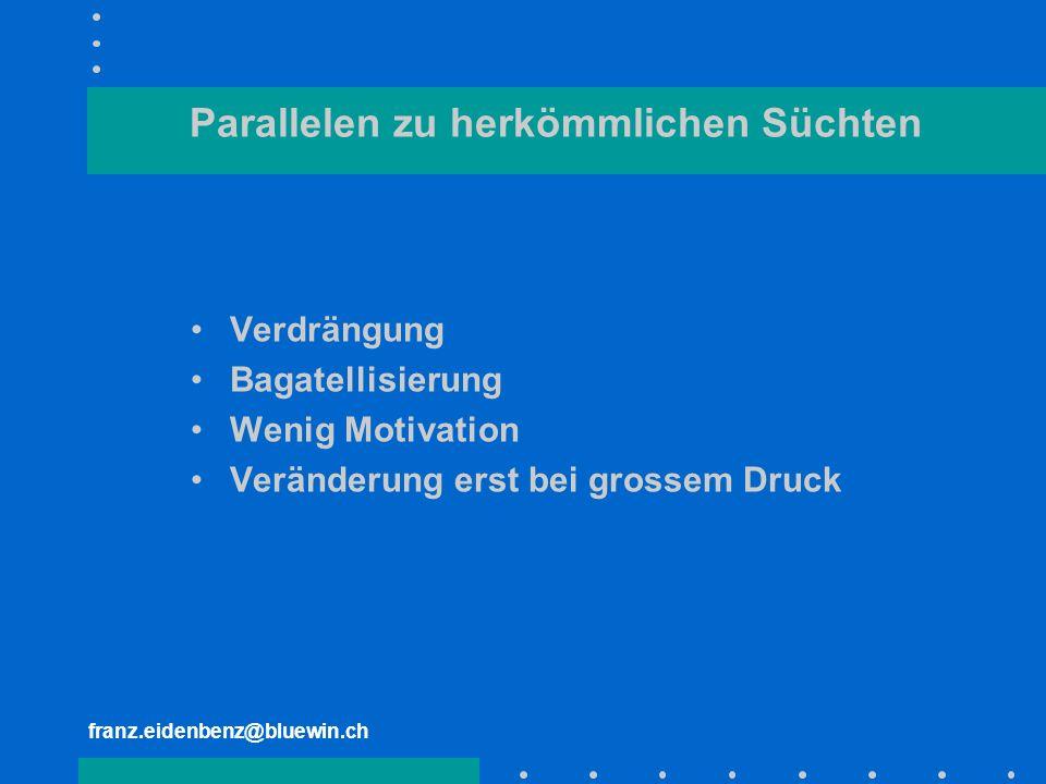 franz.eidenbenz@bluewin.ch Parallelen zu herkömmlichen Süchten Verdrängung Bagatellisierung Wenig Motivation Veränderung erst bei grossem Druck