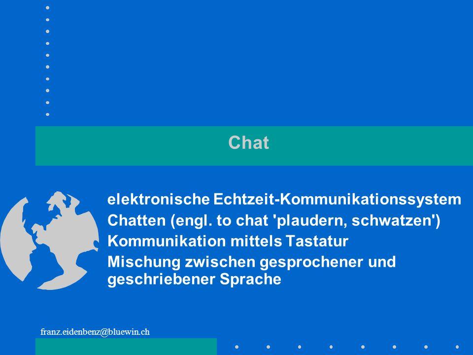 franz.eidenbenz@bluewin.ch Chat elektronische Echtzeit-Kommunikationssystem Chatten (engl. to chat 'plaudern, schwatzen') Kommunikation mittels Tastat