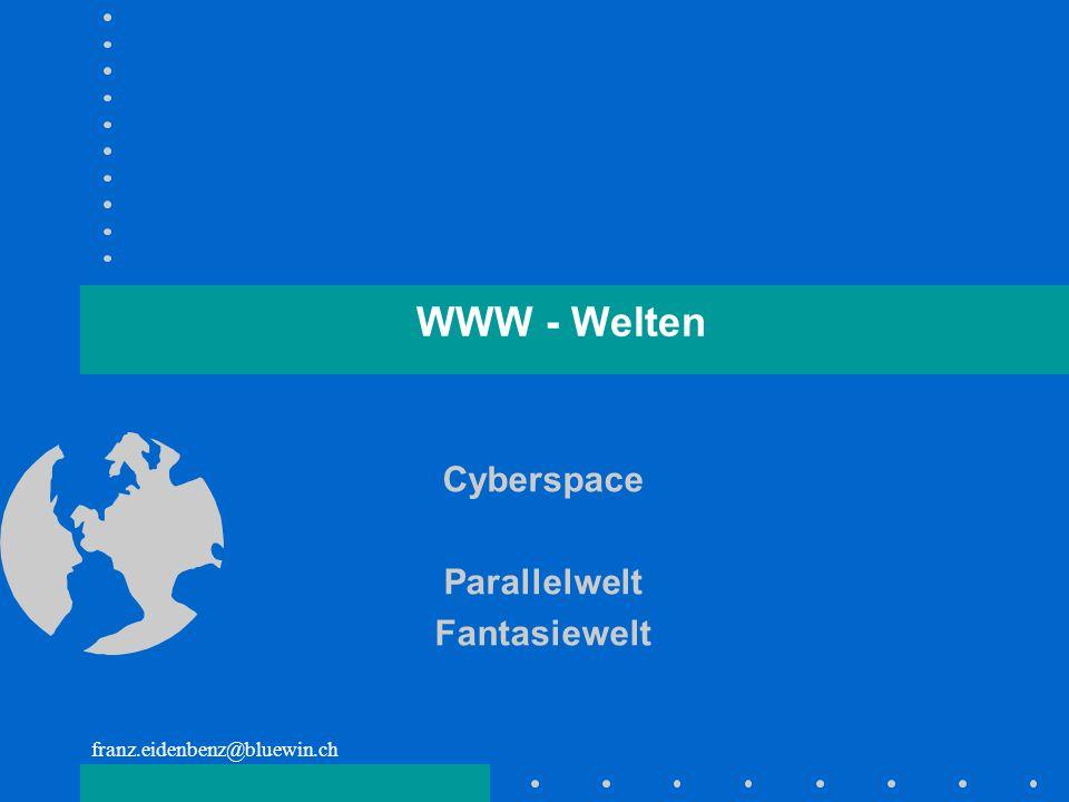 franz.eidenbenz@bluewin.ch WWW - Welten Cyberspace Parallelwelt Fantasiewelt