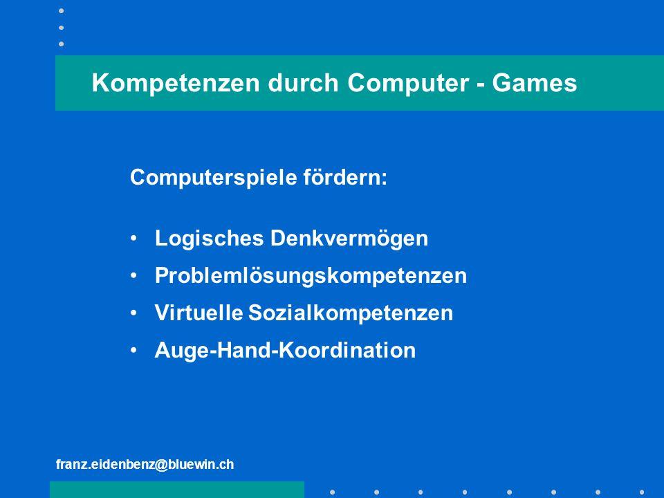 franz.eidenbenz@bluewin.ch Kompetenzen durch Computer - Games Computerspiele fördern: Logisches Denkvermögen Problemlösungskompetenzen Virtuelle Sozia