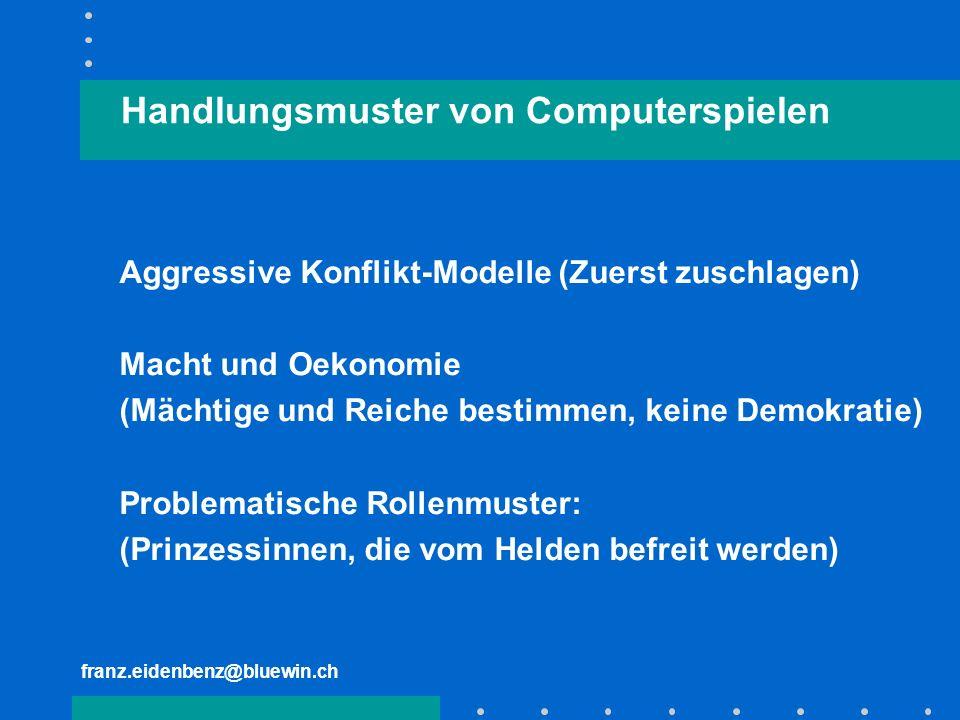 franz.eidenbenz@bluewin.ch Handlungsmuster von Computerspielen Aggressive Konflikt-Modelle (Zuerst zuschlagen) Macht und Oekonomie (Mächtige und Reich