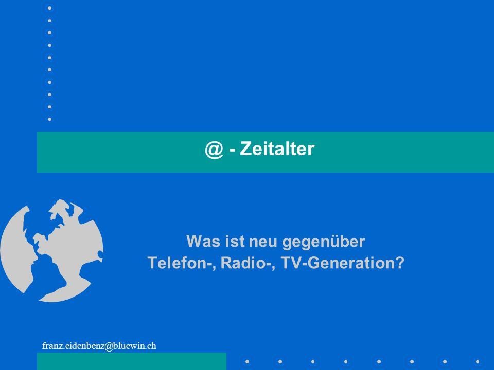 franz.eidenbenz@bluewin.ch @ - Zeitalter Was ist neu gegenüber Telefon-, Radio-, TV-Generation?