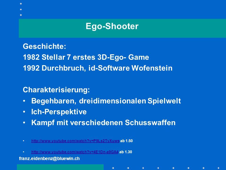 franz.eidenbenz@bluewin.ch Ego-Shooter Geschichte: 1982 Stellar 7 erstes 3D-Ego- Game 1992 Durchbruch, id-Software Wofenstein Charakterisierung: Begeh