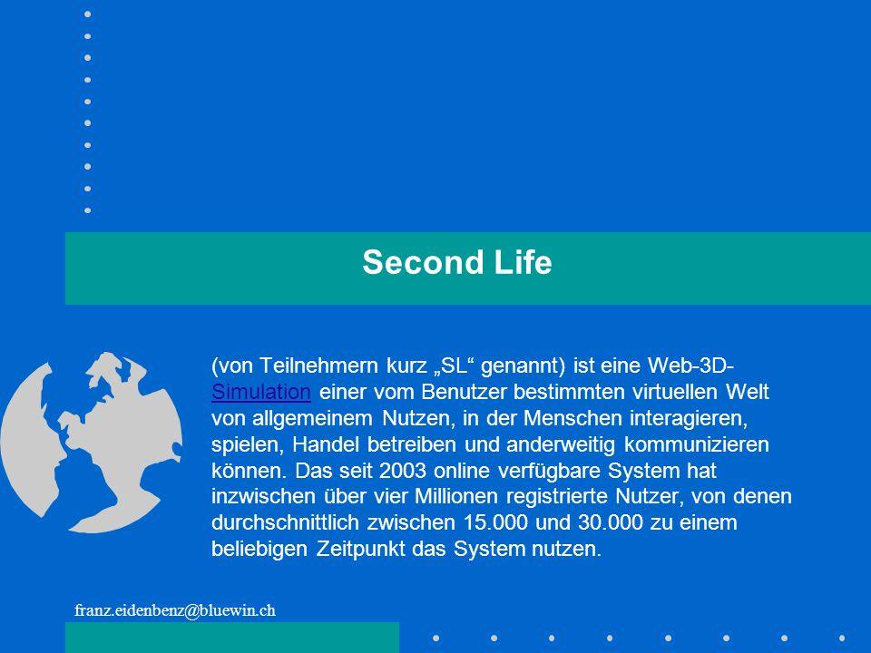 franz.eidenbenz@bluewin.ch Second Life (von Teilnehmern kurz SL genannt) ist eine Web-3D- Simulation einer vom Benutzer bestimmten virtuellen Welt von