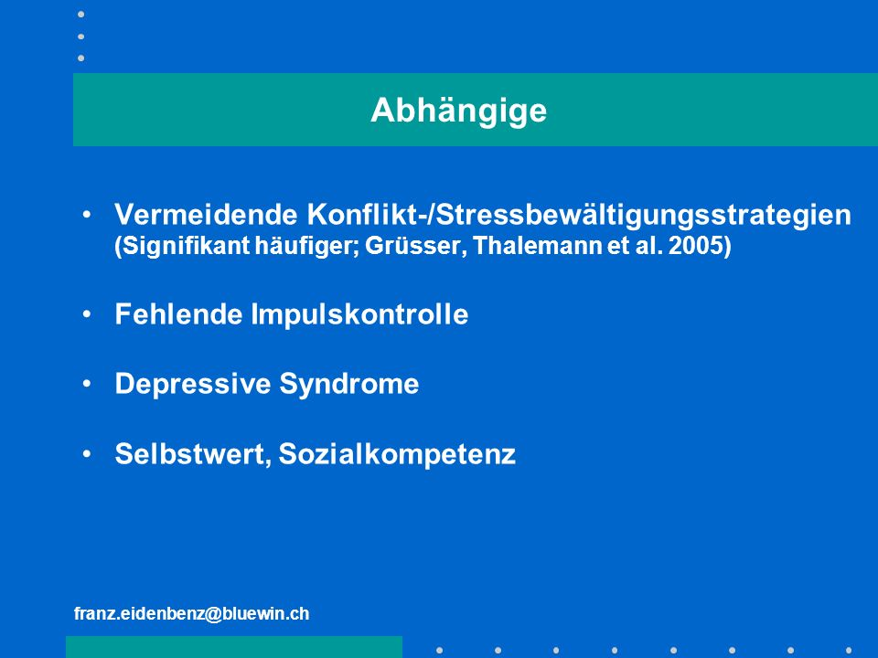 franz.eidenbenz@bluewin.ch Abhängige Vermeidende Konflikt-/Stressbewältigungsstrategien (Signifikant häufiger; Grüsser, Thalemann et al. 2005) Fehlend