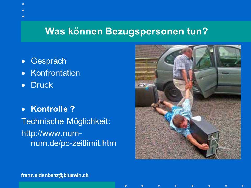 franz.eidenbenz@bluewin.ch Was können Bezugspersonen tun? Gespräch Konfrontation Druck Kontrolle ? Technische Möglichkeit: http://www.num- num.de/pc-z