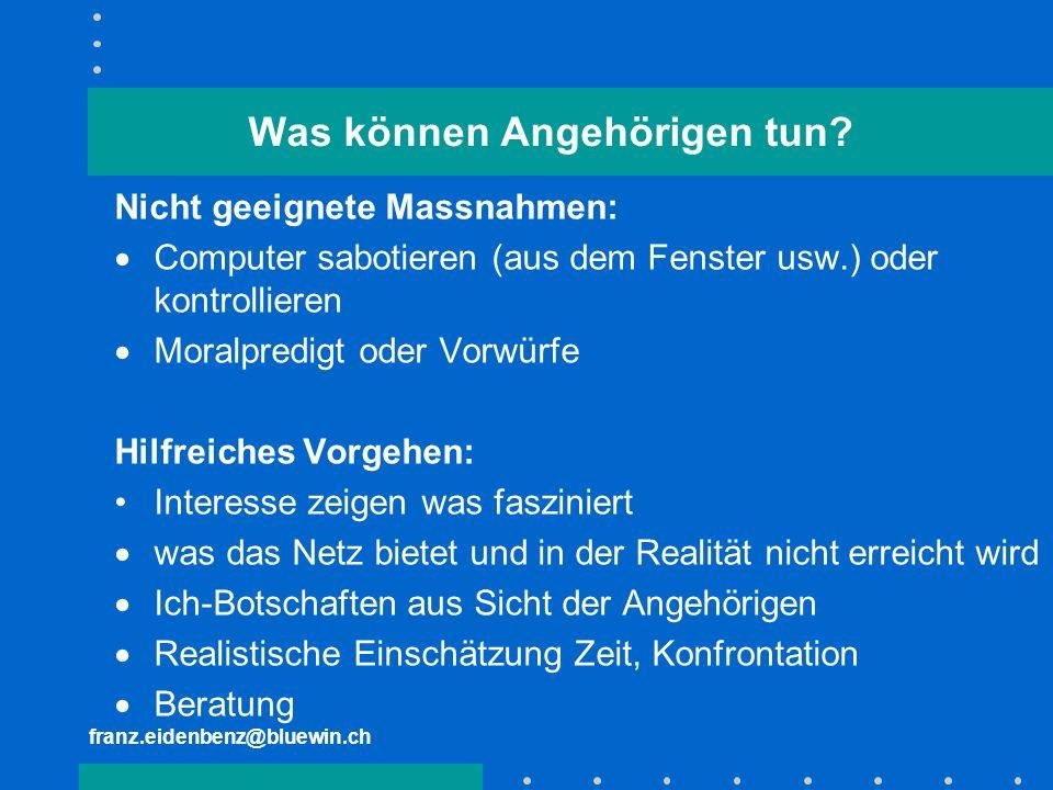 franz.eidenbenz@bluewin.ch Was können Angehörigen tun? Nicht geeignete Massnahmen: Computer sabotieren (aus dem Fenster usw.) oder kontrollieren Moral