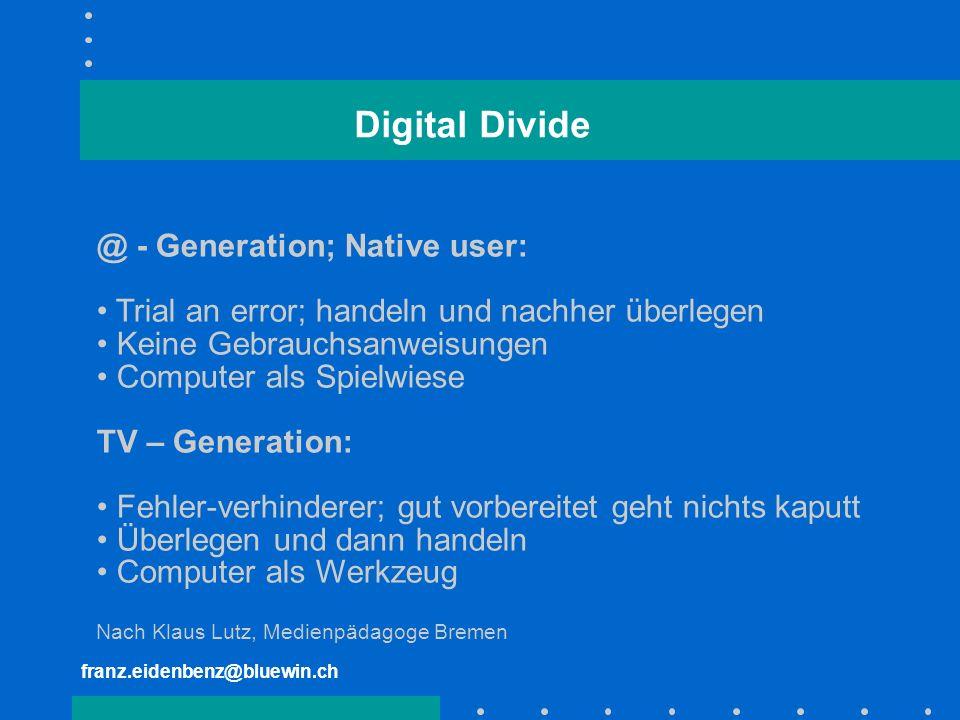 franz.eidenbenz@bluewin.ch Digital Divide @ - Generation; Native user: Trial an error; handeln und nachher überlegen Keine Gebrauchsanweisungen Comput