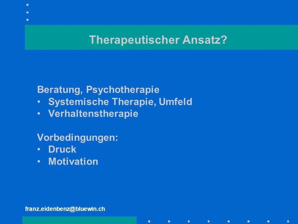 franz.eidenbenz@bluewin.ch Therapeutischer Ansatz? Beratung, Psychotherapie Systemische Therapie, Umfeld Verhaltenstherapie Vorbedingungen: Druck Moti