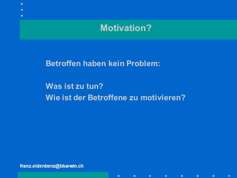franz.eidenbenz@bluewin.ch Motivation? Betroffen haben kein Problem: Was ist zu tun? Wie ist der Betroffene zu motivieren?