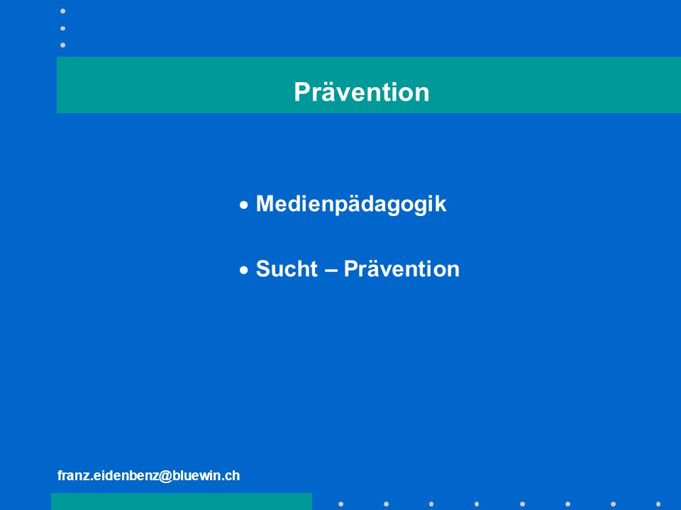 franz.eidenbenz@bluewin.ch Prävention Medienpädagogik Sucht – Prävention