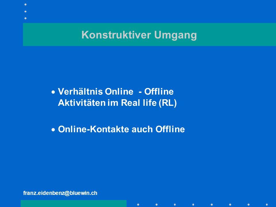 franz.eidenbenz@bluewin.ch Konstruktiver Umgang Verhältnis Online - Offline Aktivitäten im Real life (RL) Online-Kontakte auch Offline