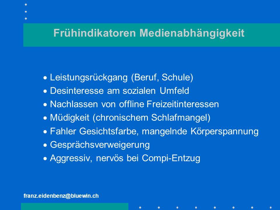 franz.eidenbenz@bluewin.ch Frühindikatoren Medienabhängigkeit Leistungsrückgang (Beruf, Schule) Desinteresse am sozialen Umfeld Nachlassen von offline