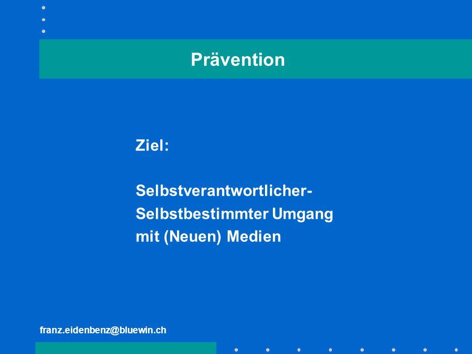 franz.eidenbenz@bluewin.ch Prävention Ziel: Selbstverantwortlicher- Selbstbestimmter Umgang mit (Neuen) Medien