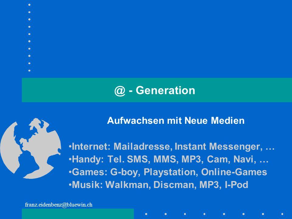 franz.eidenbenz@bluewin.ch @ - Generation Aufwachsen mit Neue Medien Internet: Mailadresse, Instant Messenger, … Handy: Tel. SMS, MMS, MP3, Cam, Navi,