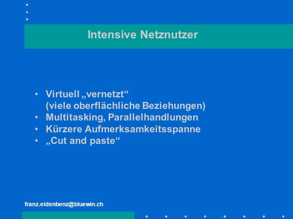 franz.eidenbenz@bluewin.ch Intensive Netznutzer Virtuell vernetzt (viele oberflächliche Beziehungen) Multitasking, Parallelhandlungen Kürzere Aufmerks
