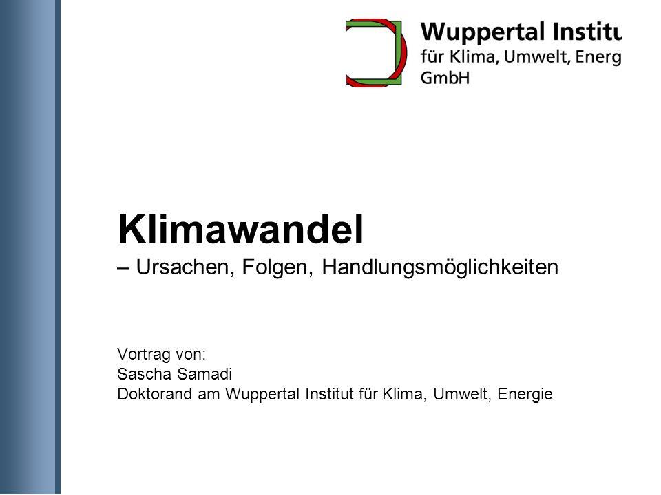 Klimawandel – Ursachen, Folgen, Handlungsmöglichkeiten Vortrag von: Sascha Samadi Doktorand am Wuppertal Institut für Klima, Umwelt, Energie
